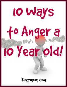 Buzymum - 10 Ways to Anger a 10 Year Old!