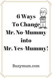 Buzymum - 6 Ways To Change Mr.No-Mummy into Mr.Yes-Mummy!